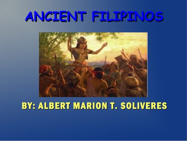 ANCIENT FILIPINOSANCIENT FILIPINOS BY: ALBERT MARION T. SOLIVERESBY: ALBERT MARION T. SOLIVERES