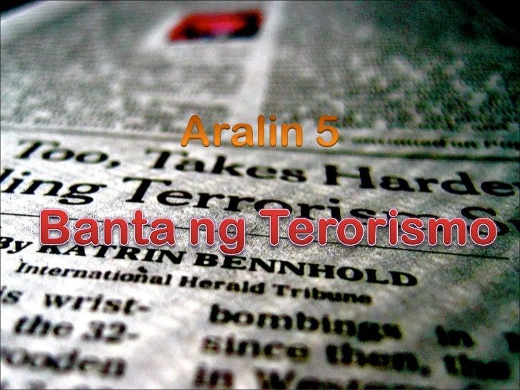 • Ang Terorismo ay marahas na paghihimagsik  ng lagim o takot sa mga tao• Pagkilos na nagdudulot ng takot at  kaguluhan sa...