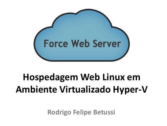 Hospedagem Web Linux em Ambiente Virtualizado Hyper-V Rodrigo Felipe Betussi