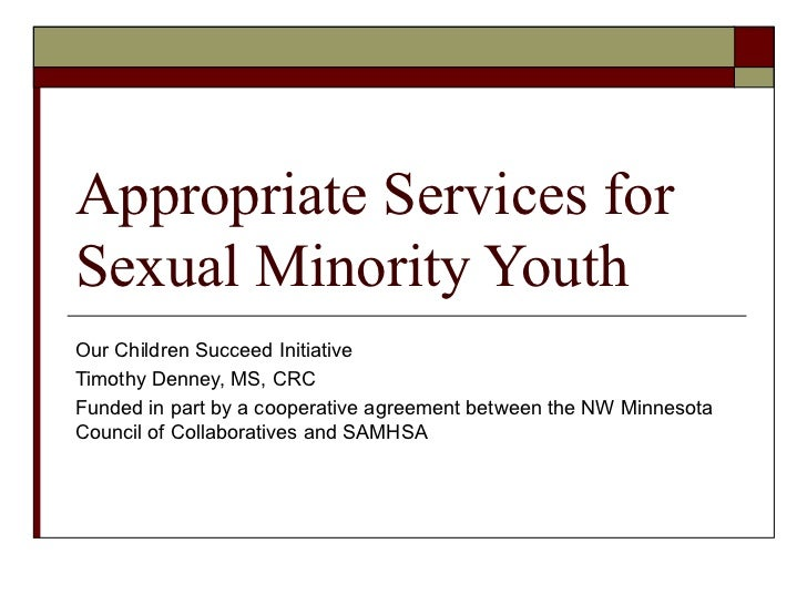 Appropriate Services forSexual Minority YouthOur Children Succeed InitiativeTimothy Denney, MS, CRCFunded in part by a coo...
