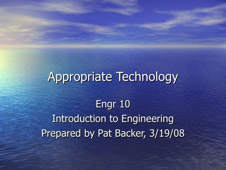 Appropriate Technology Engr 10 Introduction to Engineering Prepared by Pat Backer, 3/19/08
