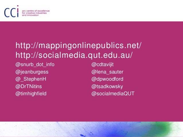 http://mappingonlinepublics.net/ http://socialmedia.qut.edu.au/ @snurb_dot_info @jeanburgess @_StephenH @DrTNitins @timhig...