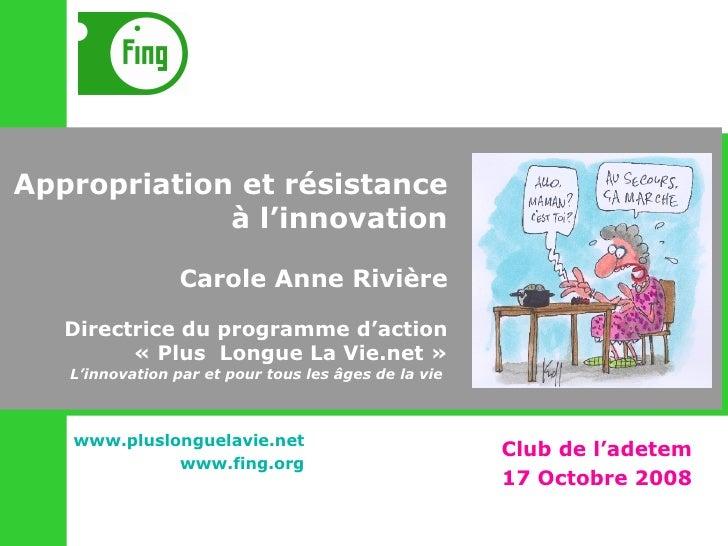 Appropriation et résistance à l'innovation Carole Anne Rivière Directrice du programme d'action «Plus  Longue La Vie.net...