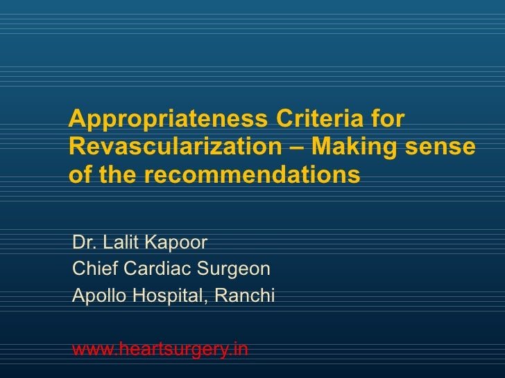 Appropriateness Criteria for Revascularization – Making sense of the recommendations Dr. Lalit Kapoor  Chief Cardiac Surge...
