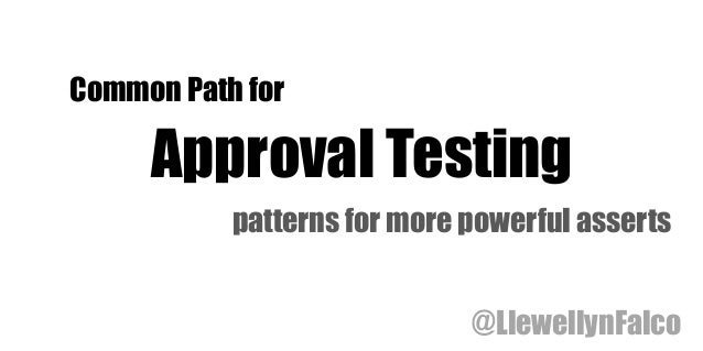 Common Path for Approval Testing patterns for more powerful asserts @LlewellynFalco