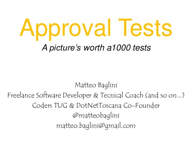Approval Tests A picture's worth a1000 tests  Matteo Baglini Freelance Software Developer & Tecnical Coach (and so on...) ...