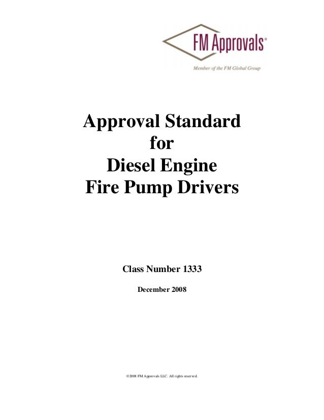 Approval Standard        for   Diesel EngineFire Pump Drivers    Class Number 1333          December 2008    ©2008 FM Appr...