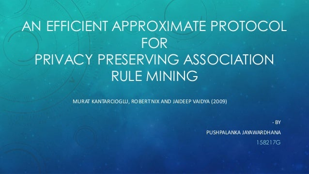 AN EFFICIENT APPROXIMATE PROTOCOL FOR PRIVACY PRESERVING ASSOCIATION RULE MINING MURAT KANTARCIOGLU, ROBERT NIX AND JAIDEE...