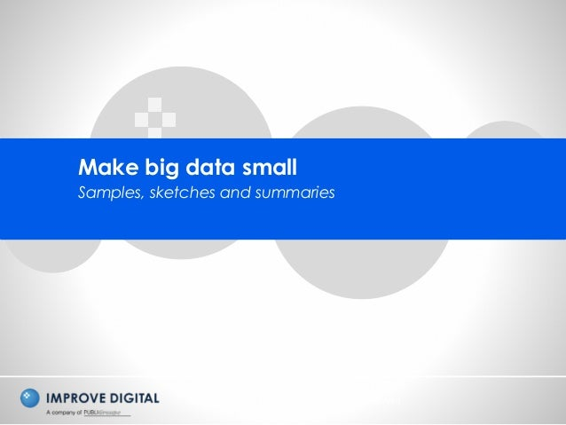 Copyright © 2014 Improve Digital - All Rights Reserved Make big data small Samples, sketches and summaries