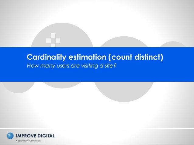 Copyright © 2014 Improve Digital - All Rights Reserved Cardinality estimation (count distinct) How many users are visiting...