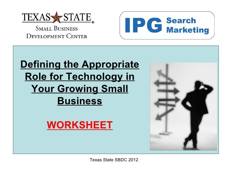 Defining the Appropriate Role for Technology in  Your Growing Small        Business     WORKSHEET              Texas State...