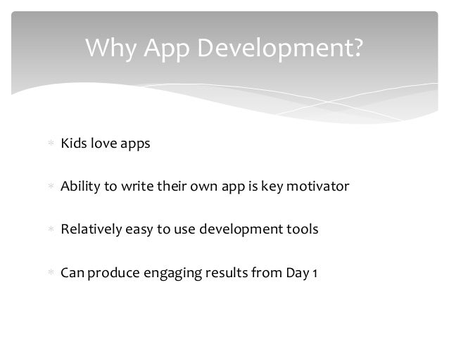 Kids love apps Ability to write their own app is key motivator Relatively easy to use development tools Can produce engagi...