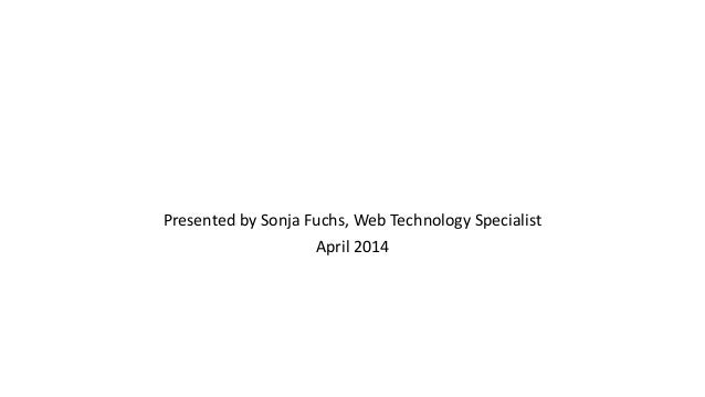 Presented by Sonja Fuchs, Web Technology Specialist April 2014