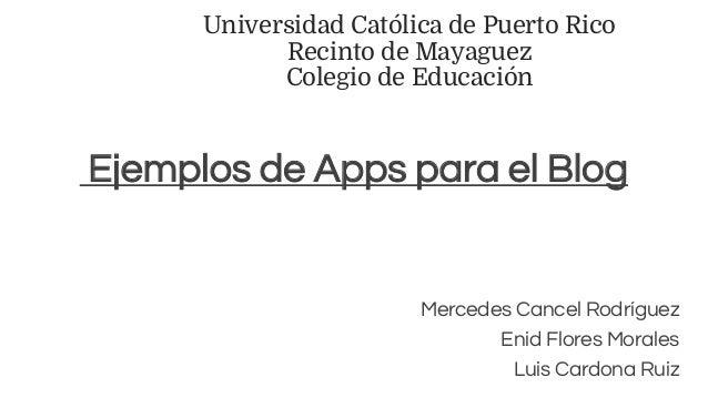 Universidad Católica de Puerto Rico Recinto de Mayaguez Colegio de Educación Ejemplos de Apps para el Blog Mercedes Cancel...