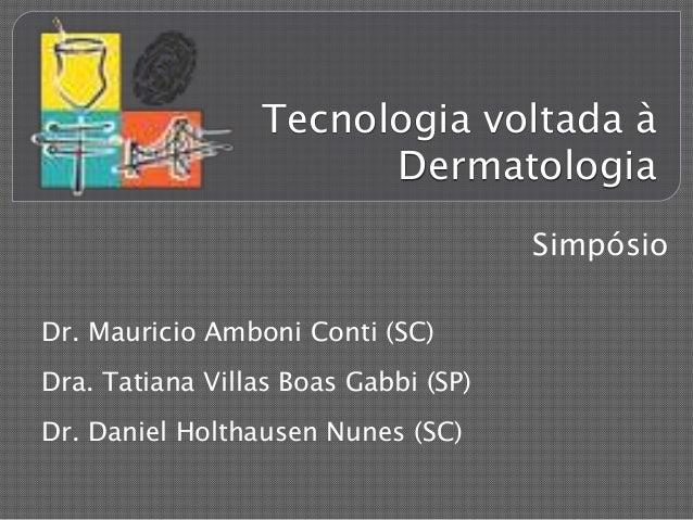 Tecnologia voltada à Dermatologia Dr. Mauricio Amboni Conti (SC) Dra. Tatiana Villas Boas Gabbi (SP) Dr. Daniel Holthausen...