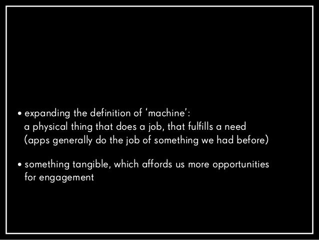• expanding the definition of 'machine': a physical thing that does a job, that fulfills a need (apps generally do the job...
