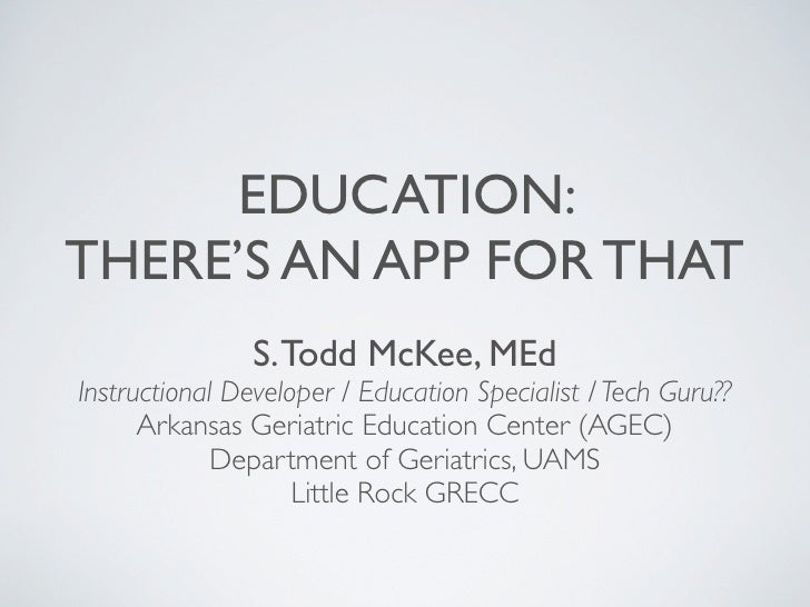EDUCATION:THERE'S AN APP FOR THAT                S. Todd McKee, MEdInstructional Developer / Education Specialist / Tech G...