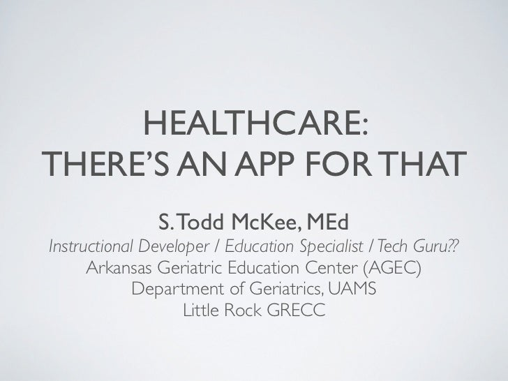 HEALTHCARE:THERE'S AN APP FOR THAT                S. Todd McKee, MEdInstructional Developer / Education Specialist / Tech ...