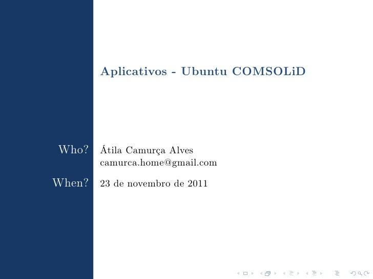 Aplicativos - Ubuntu COMSOLiD Who? Átila Camurça Alves        camurca.home@gmail.comWhen? 23 de novembro de 2011