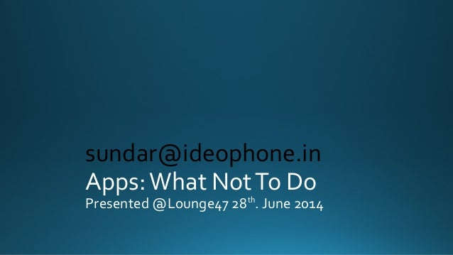Apps:What NotTo Do Presented @Lounge47 28th . June 2014 sundar@ideophone.in