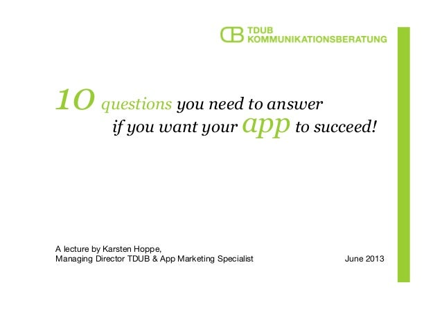 10 questions you need to answerA lecture by Karsten Hoppe,Managing Director TDUB & App Marketing Specialistif you want you...