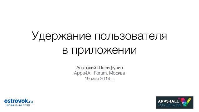 Удержание пользователя в приложении Анатолий Шарифулин Apps4All Forum, Москва 19 мая 2014 г.