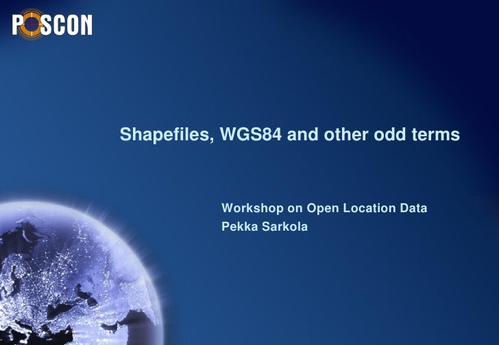 Shapefiles, WGS84 and other odd terms           Workshop on Open Location Data           Pekka Sarkola