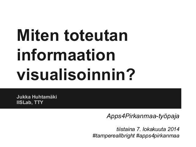 Miten toteutan  informaation  visualisoinnin?  Jukka Huhtamäki  IISLab, TTY  Apps4Pirkanmaa-työpaja  tiistaina 7. lokakuut...
