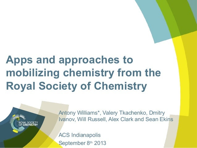 Apps and approaches to mobilizing chemistry from the Royal Society of Chemistry Antony Williams*, Valery Tkachenko, Dmitry...