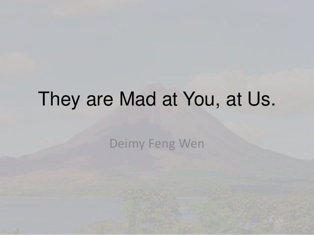 They are Mad at You, at Us. Deimy Feng Wen