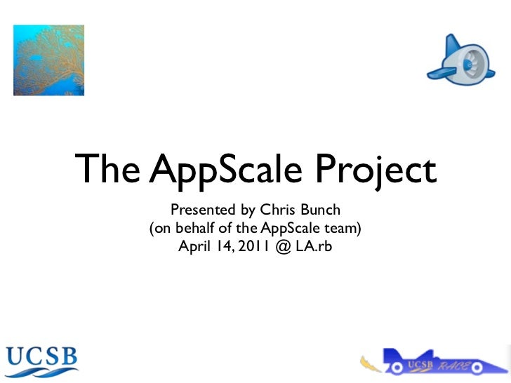 The AppScale Project       Presented by Chris Bunch    (on behalf of the AppScale team)        April 14, 2011 @ LA.rb