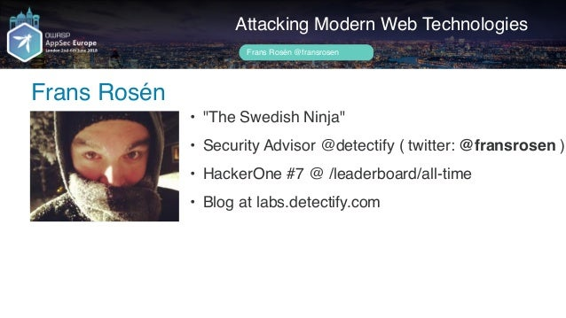 "Author name her Frans Rosén Attacking Modern Web Technologies Frans Rosén @fransrosen • ""The Swedish Ninja"" • Security Adv..."