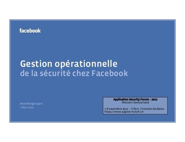 Gestion opérationnellede la sécurité chez Facebook                           Application Security Forum – 2012Alok Menghra...
