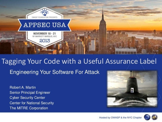 Tagging Your Code with a Useful Assurance Label Engineering Your Software For Attack Robert A. Martin Senior Principal Eng...