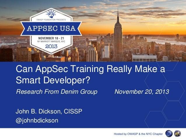 Can AppSec Training Really Make a Smart Developer? Research From Denim Group John B. Dickson, CISSP @johnbdickson  Novembe...