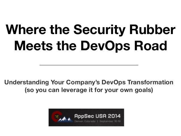 Where the Security Rubber  Meets the DevOps Road  Understanding Your Company's DevOps Transformation  (so you can leverage...