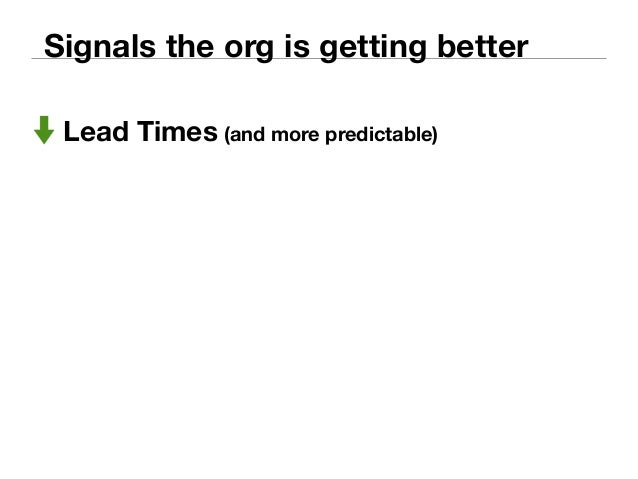 Signals the org is getting better  Lead Times (and more predictable)  MTTD (Mean Time To Detect)