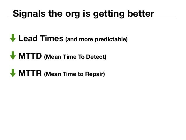 Signals the org is getting better  Lead Times (and more predictable)  MTTD (Mean Time To Detect)  MTTR (Mean Time to Repai...