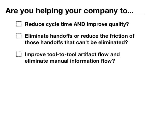 Are you helping your company to...  Reduce cycle time AND improve quality?  Eliminate handoffs or reduce the friction of  ...