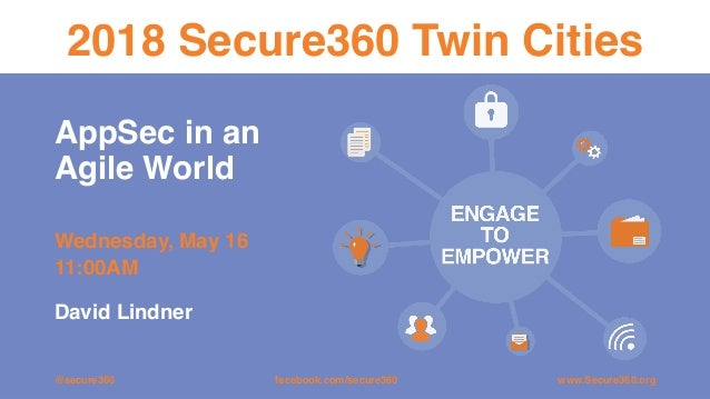 AppSec in an Agile World Wednesday, May 16 11:00AM 2018 Secure360 Twin Cities @secure360 www.Secure360.orgfacebook.com/sec...