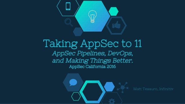 Taking AppSec to 11 AppSec Pipelines, DevOps, and Making Things Better. AppSec California 2016 Matt Tesauro, Infinitiv