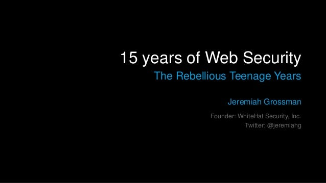 15 years of Web Security The Rebellious Teenage Years Jeremiah Grossman Founder: WhiteHat Security, Inc. Twitter: @jeremia...