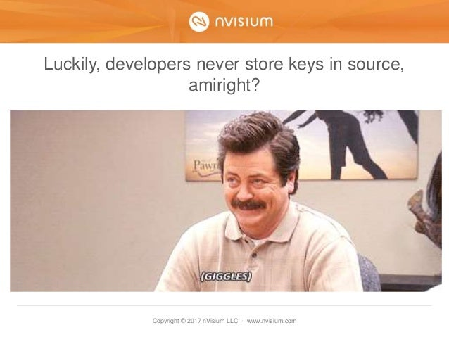 Copyright © 2017 nVisium LLC · www.nvisium.com Luckily, developers never store keys in source, amiright?