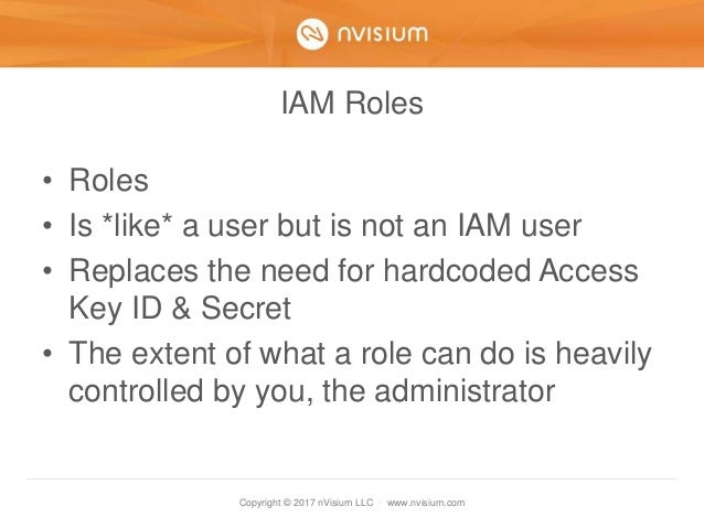 Copyright © 2017 nVisium LLC · www.nvisium.com IAM Roles • Roles • Is *like* a user but is not an IAM user • Replaces the ...