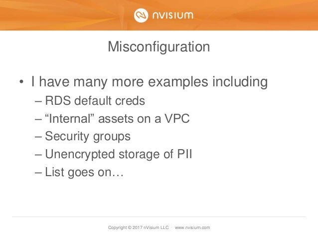 Copyright © 2017 nVisium LLC · www.nvisium.com Misconfiguration • I have many more examples including – RDS default creds ...