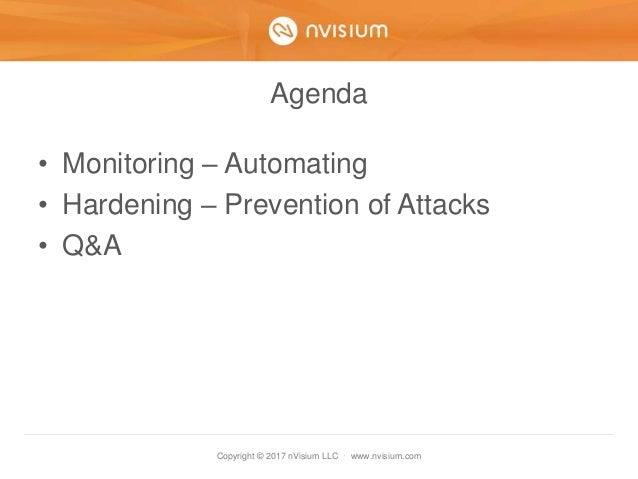 Copyright © 2017 nVisium LLC · www.nvisium.com Agenda • Monitoring – Automating • Hardening – Prevention of Attacks • Q&A