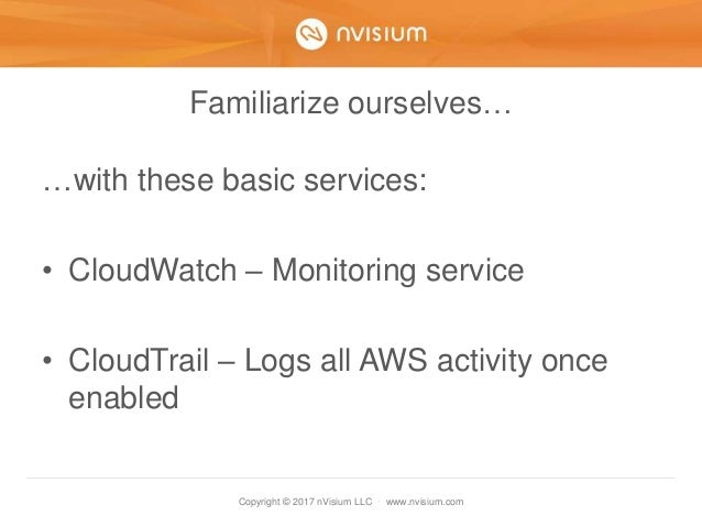 Copyright © 2017 nVisium LLC · www.nvisium.com Familiarize ourselves… …with these basic services: • CloudWatch – Monitorin...