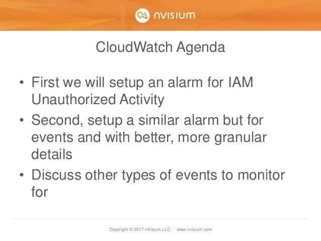 Copyright © 2017 nVisium LLC · www.nvisium.com CloudWatch Agenda • First we will setup an alarm for IAM Unauthorized Activ...