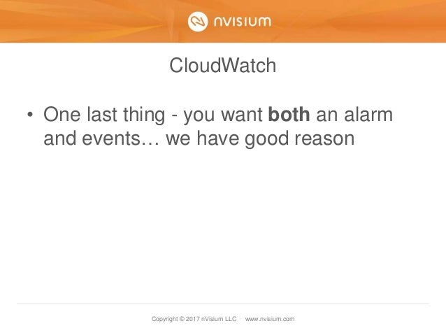 Copyright © 2017 nVisium LLC · www.nvisium.com CloudWatch • One last thing - you want both an alarm and events… we have go...