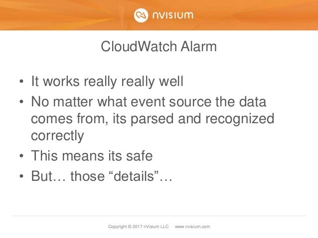 Copyright © 2017 nVisium LLC · www.nvisium.com CloudWatch Alarm • It works really really well • No matter what event sourc...